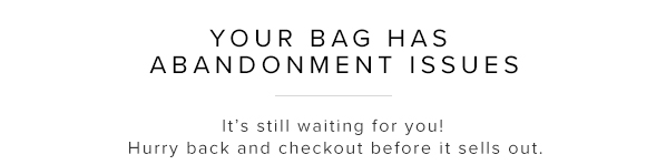 YOUR BAG HAS ABANDONMENT ISSUES