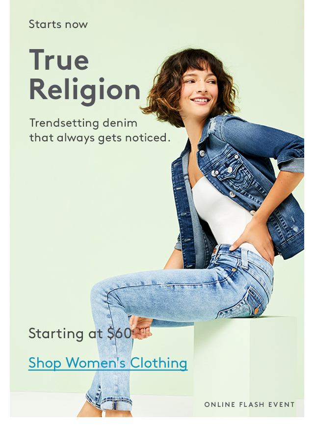Starts now | True Religion | Trendsetting denim that always gets noticed. | Starting at $60 | Shop Women's Clothing | Online Flash Event