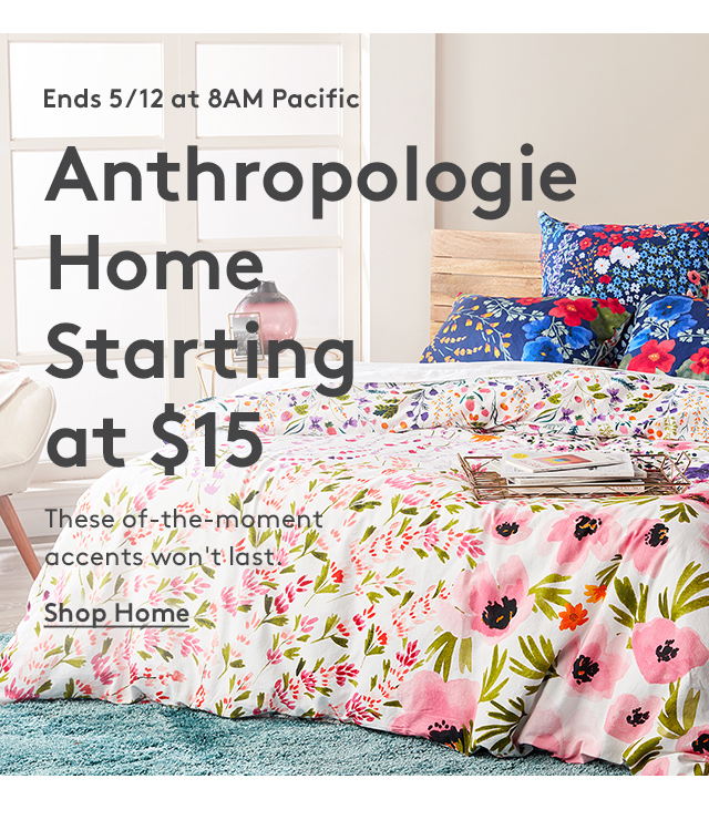 Ends 5/12 at 8AM Pacific   Anthropologie Home Starting at $15   These of-the-moment accents won't last.   Shop Home
