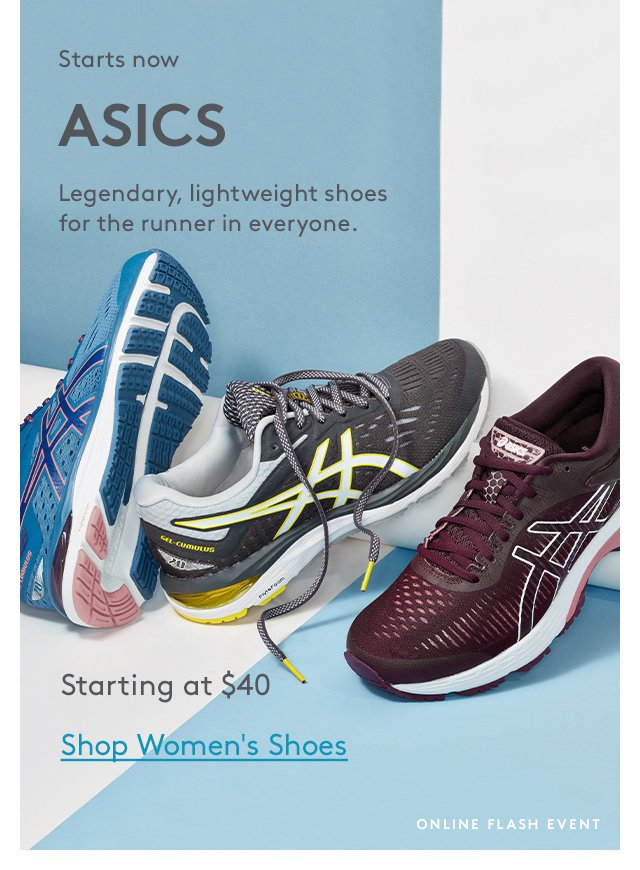Starts now   ASICS   Legendary, lightweight shoes for the runner in everyone.   Starting at $40   Shop Women's Shoes   Online Flash Event