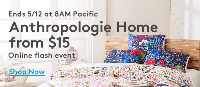 Ends 5/12 at 8AM Pacific   Anthropologie Home from $15   Online flash event   Shop Now