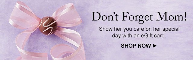 Don't Forget Mom! - Show her you care on her special day with an eGift card.