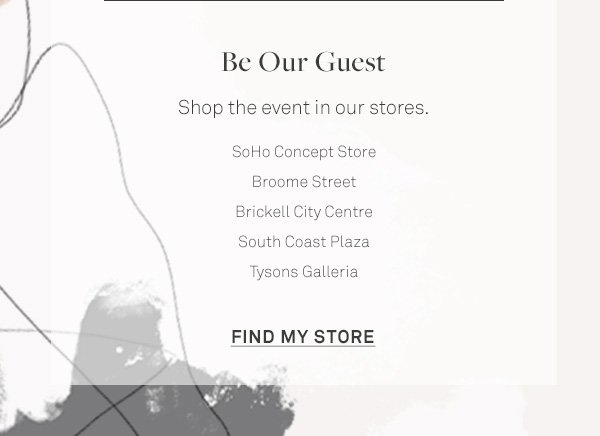Be Our Guest - Shop the event in our stores. - SoHo Concept Store - Broome Street - Brickell City Centre - South Coast Plaza - Tysons Galleria - [FIND MY STORE]