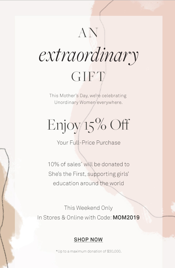 An extraordinary Gift - This Mother's Day, we're celebrating Unordinary Women everywhere. - Enjoy 15% Off - Your Full-Price Purchase - 10% of sales* will be donated to She's the First, - supporting girls' education around the world - This Weekend Only - In Stores & Online with Code: MOM2019 - [Shop Now] - *Up to a maximum donation of $30,000.