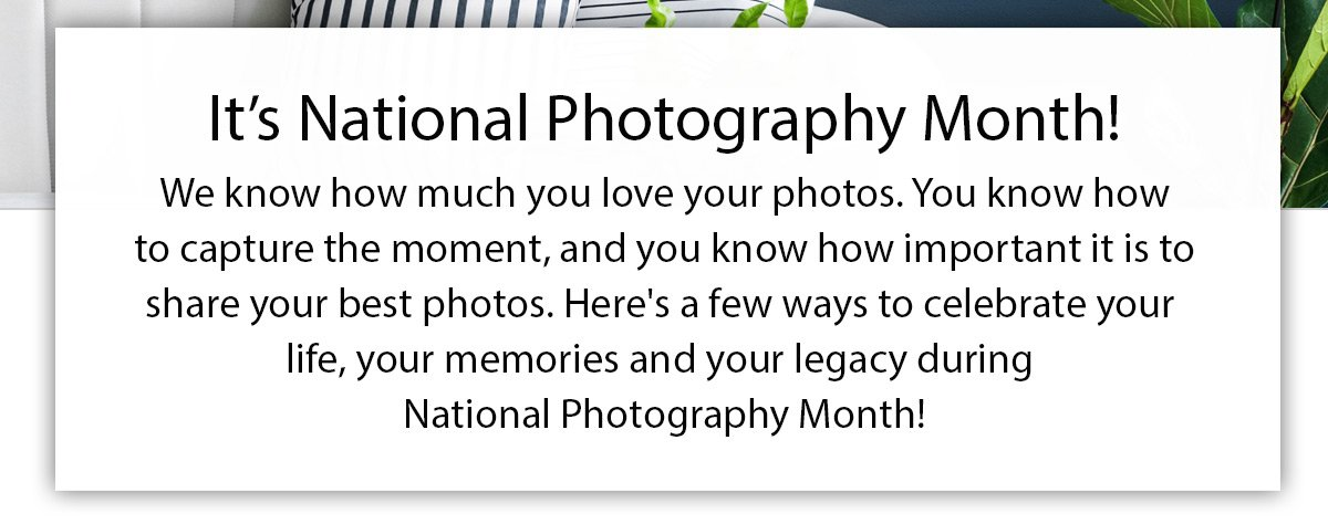 We know how much you love your photos. You know how to capture the moment, and you know how important it is to share your best photos. Here's a few ways to celebrate your life, your memories and your legacy during National Photography Month!