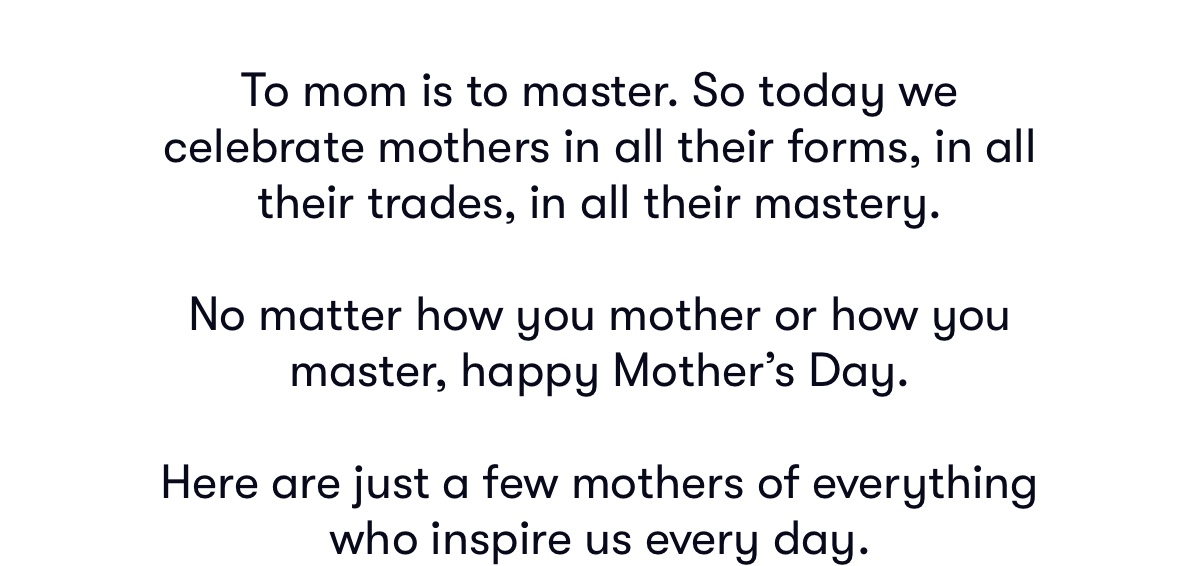 We celebrate mothers in all their forms, in all their trades, in all their mastery. Happy Mother's Day.
