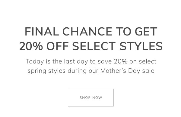 Final chance to get 20% off select spring styles. Today is the last day to save 20% on select spring styles during our Mother's Day sale. Shop now.