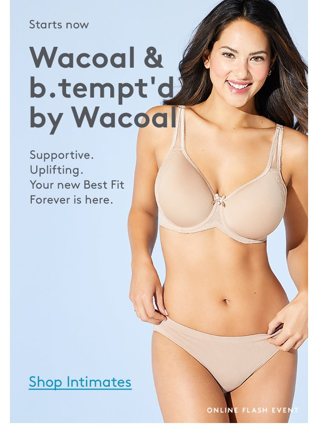 Starts now | Wacoal & b.tempt'd by Wacoal | Supportive. Uplifting. Your new Best Fit Forever is here. | Shop Intimates | Online Flash Event