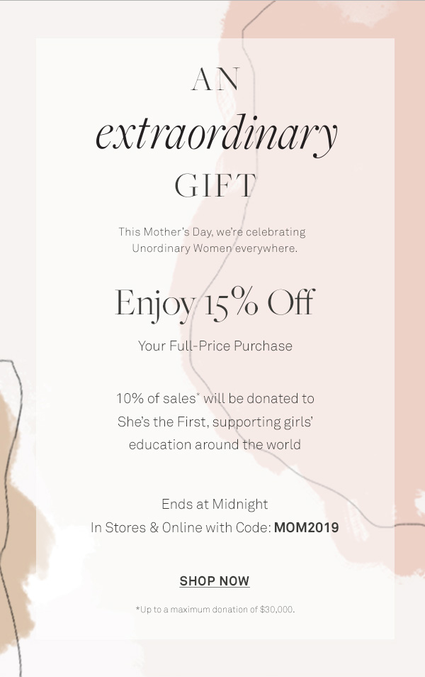 An extraordinary Gift - This Mother's Day, we're celebrating Unordinary Women everywhere. - Enjoy 15% Off - Your Full-Price Purchase - 10% of sales* will be donated to She's the First, - supporting girls' education around the world - Ends at Midnight - In Stores & Online with Code: MOM2019 - [Shop Now] - *Up to a maximum donation of $30,000.