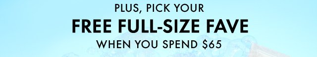 PLUS PICK YOUR FREE FULL SIZE FAVE WHEN YOU SPEND 65 DOLLARS