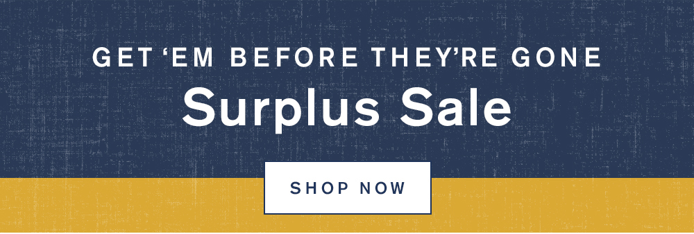 Get'em Before They're Gone Surplus Sale - Shop Now