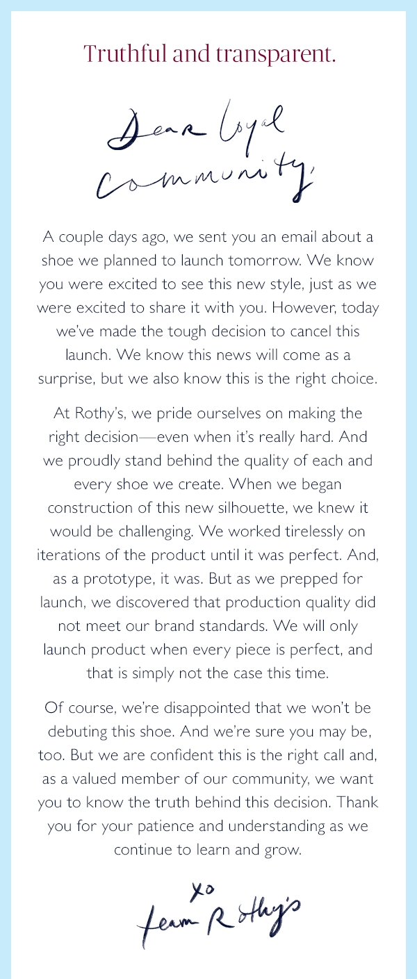 Truthful and transparent. Dear loyal community, A couple days ago, we sent you an email about a shoe we planned to launch tomorrow. We know you were excited to see this new style, just as we were excited to share it with you. However, today we've made the tough decision to cancel this launch. We know this news will come as a surprise, but we also know this is the right choice.  At Rothy's, we pride ourselves on making the right decision—even when it's really hard. And we proudly stand behind the quality of each and every shoe we create. When we began construction of this new silhouette, we knew it would be challenging. We worked tirelessly on iterations of the product until it was perfect. And, as a prototype, it was. But as we prepped for launch, we discovered that production quality did not meet our brand standards. We will only launch product when every piece is perfect, and that is simply not the case this time.  Of course, we're disappointed that we won't be debuting this shoe. And we're sure you may be, too. But we are confident this is the right call and, as a valued member of our community, we want you to know the truth behind this decision. Thank you for your patience and understanding as we continue to learn and grow.  XO, Team Rothy's