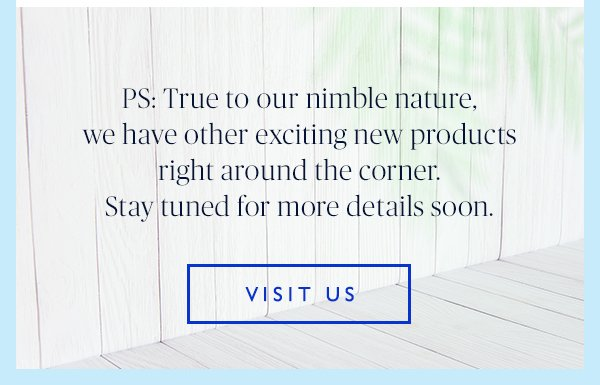 PS: True to our nimble nature, we have other exciting new products right around the corner. Stay tuned for more details soon. Visit Us