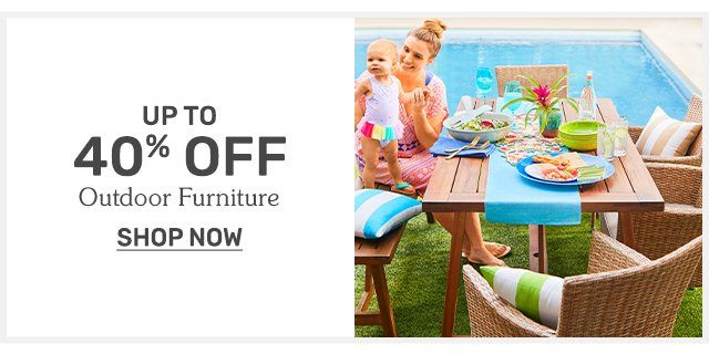 Shop outdoor furniture up to forty percent off.