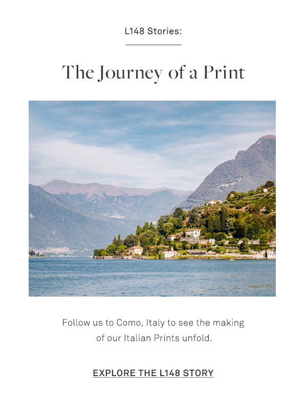 L148 Stories: The Journey of a Print - Follow us to Como, Italy to see the making of our Italian Prints unfold. - [Explore the L148 Story]