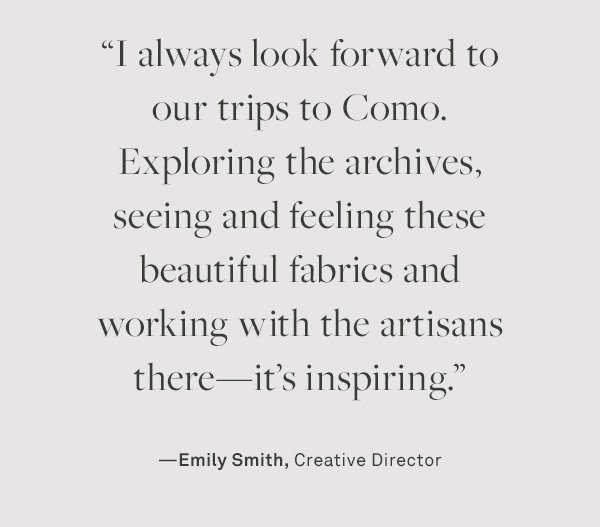 I always look forward to our trips to Como. Exploring the archives, seeing and feeling these beautiful fabrics and working with the artisans there-it's inspiring. --Emily Smith, Creative Director