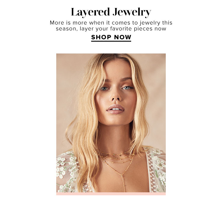 Layered Jewelry. More is more when it comes to jewelry this season, layer your favorite pieces now. Shop Necklaces.