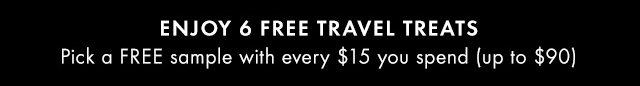 ENJOY 6 FREE TRAVEL TREATS Pick a FREE sample with every 15 dollars you spend up to 90 dollars