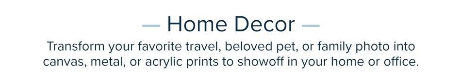 Home Decor - Transform Your Favorite Photos Into Canvas, Metal or Acrylic Prints!