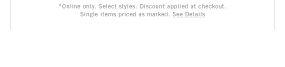 *Online only. Select styles. Discount applied at checkout. Single items priced as marked. See Details