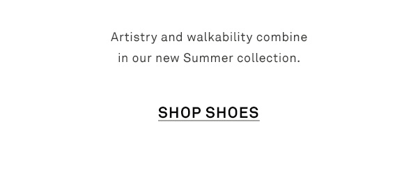 Artistry and walkability combine in our new Summer collection. - [SHOP SHOES]