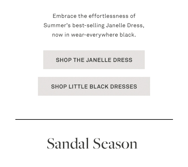 Embrace the effortlessness of Summer's best-selling Janelle Dress, now in wear-everywhere black. - [SHOP THE JANELLE DRESS] - [SHOP LITTLE BLACK DRESSES] - Sandal Season