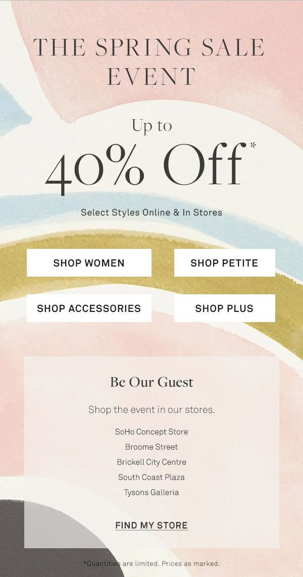 The Spring Sale Event - Up to - 40% Off - Select Styles Online & In Stores - [SHOP WOMEN] - [SHOP PETITE] - [SHOP ACCESSORIES] - [SHOP PLUS] - Be Our Guest - Shop the event in our stores. - SoHo Concept Store - Broome Street - Brickell City Centre - South Coast Plaza - Tysons Galleria - [FIND MY STORE] - *Quantities are limited. Prices as marked.