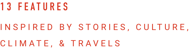 13 FEATURES INSPIRED BY STORIES, CULTURE, CLIMATE, & TRAVELS