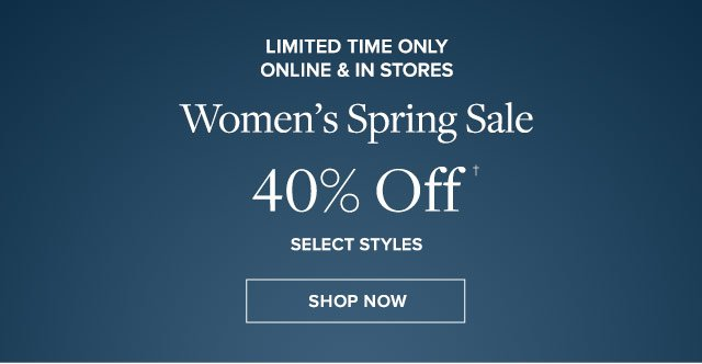 Limited time only. Online & in stores. Women's spring sale 40% off select styles.