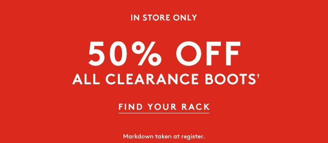 In store only | 50% off all clearance boots† | Find your Rack | Markdown taken at register.