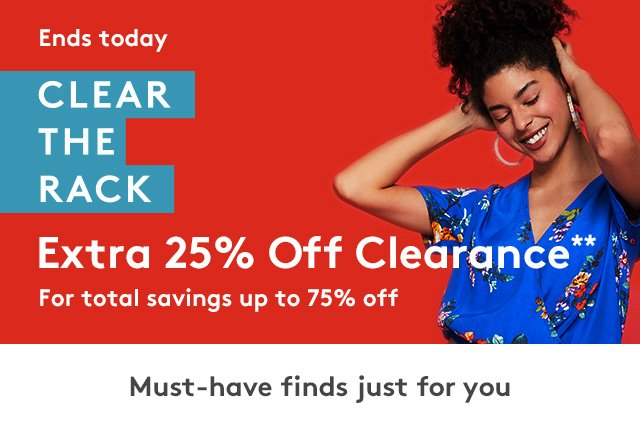 Ends Today | Clear The Rack | Extra 25% Off Clearance** | For total savings up to 75% off | Must-have finds just for you