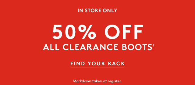 In store only | 50% Off All Clearance Boots✝ | Find Your Rack | Markdowns taken at register.