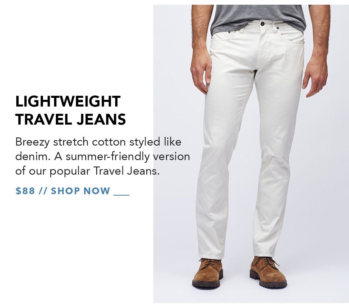 Lightweight Travel Jeans: Breezy stretch cotton styled like denim. A summer-friendly version of our popular Travel Jeans. Available in up to 3 fits and 7 colors.