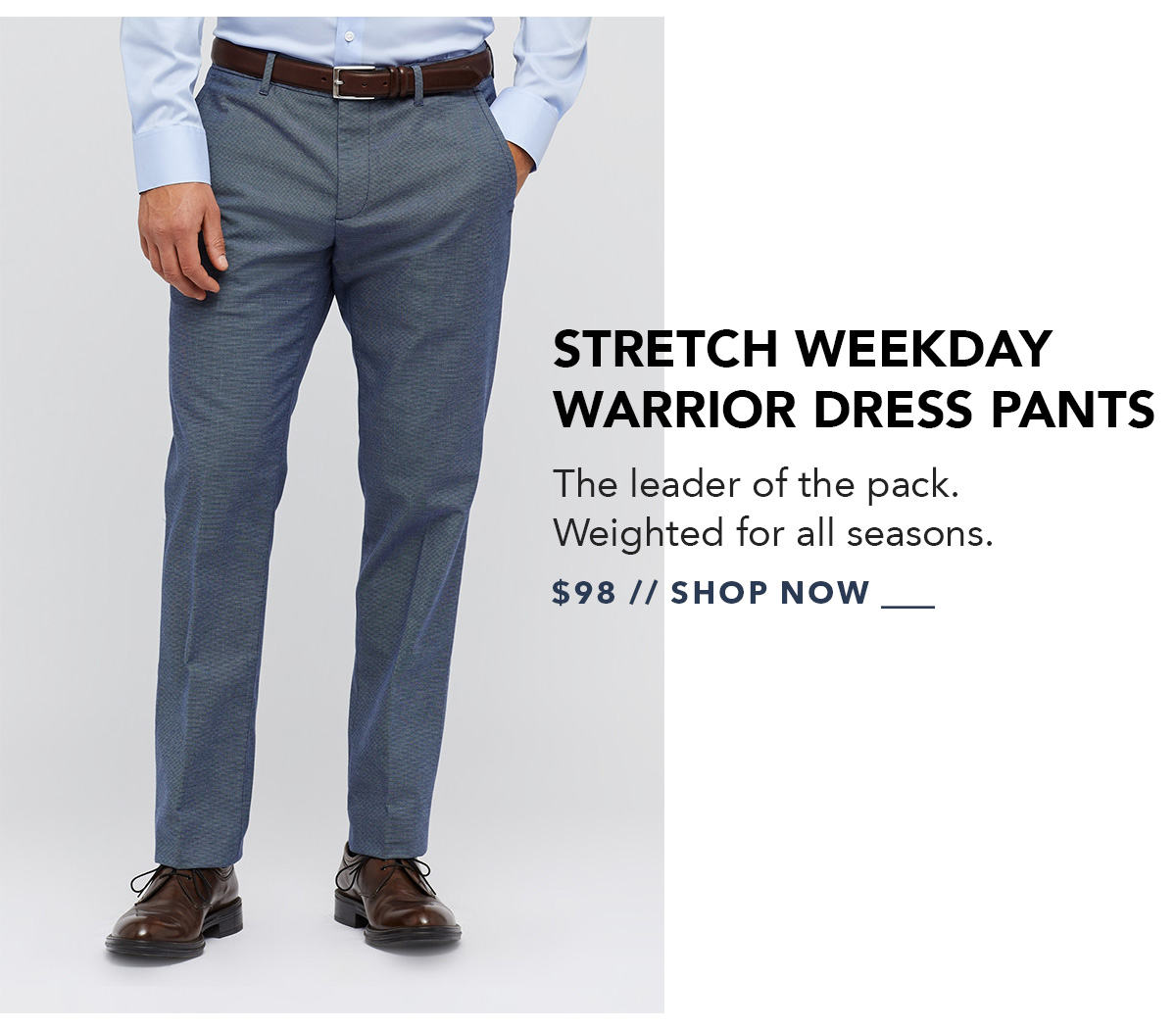 Stretch Weekday Warrior Dress Pants: The leader of the pack. Weighted for all seasons. Available in up to 4 fits and 21 colors.
