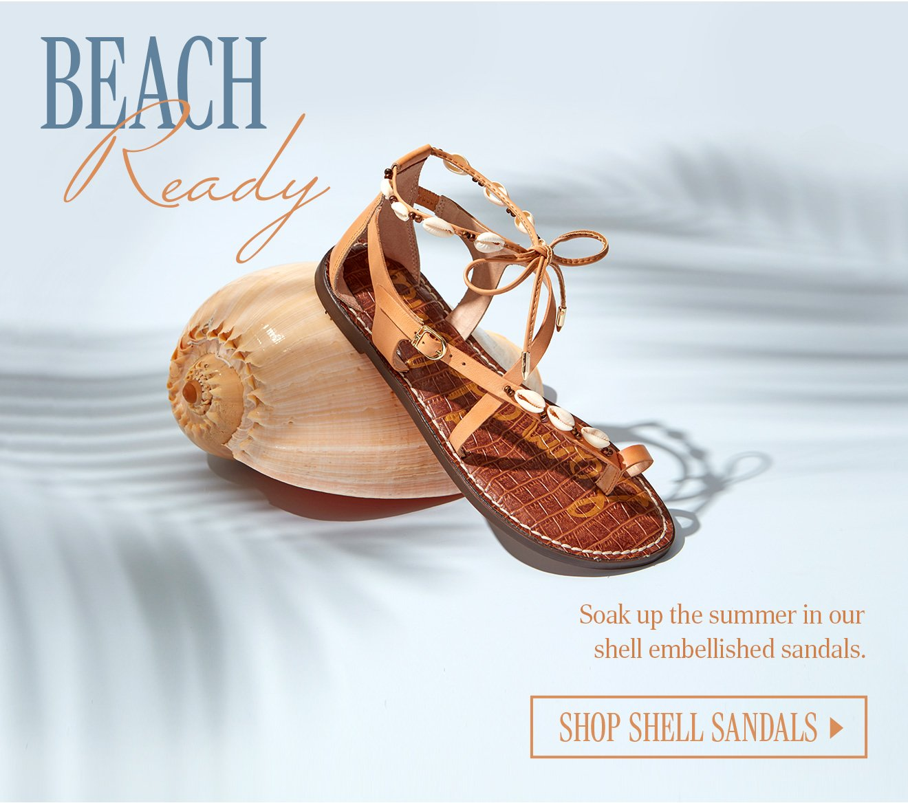 BEACH READY. Soak up the summer in our shell embellished sandals. SHOP SHELL SANDALS.