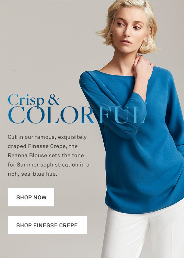 Crisp & Colorful - Cut in our famous, exquisitely draped Finesse Crepe, the Reanna Blouse sets the tone for Summer sophistication in a rich, sea-blue hue. - [SHOP NOW] - [SHOP FINESSE CREPE]