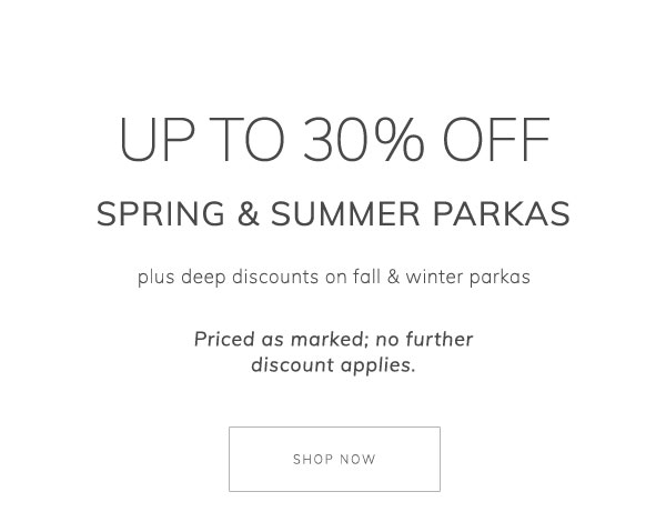 Up to 30% off spring & summer parkas, plus deep discounts on fall & winter parkas. Priced as marked; no further discount applies. Shop Now.