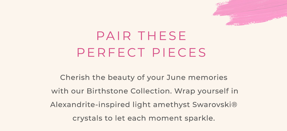PAIR THESE PERFECT PIECES | Cherish the beauty of your June memories with our Birthstone Collection. Wrap yourself in Alexandrite-inspired light amethyst Swarovski crystals to let each moment sparkle.