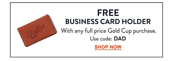 Free Business Card Holder with any full price Gold Cup purchase. Use code: DAD. Shop now