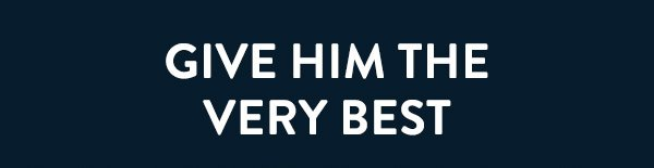 Give him the very best.