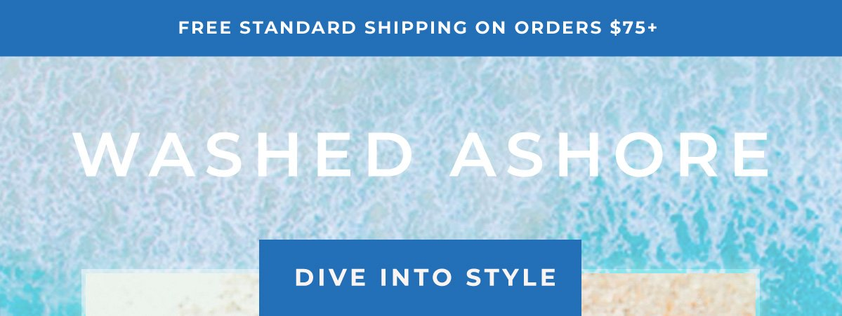 FREE STANDARD SHIPPING ON ORDERS $75+   WASHED ASHORE   DIVE INTO STYLE