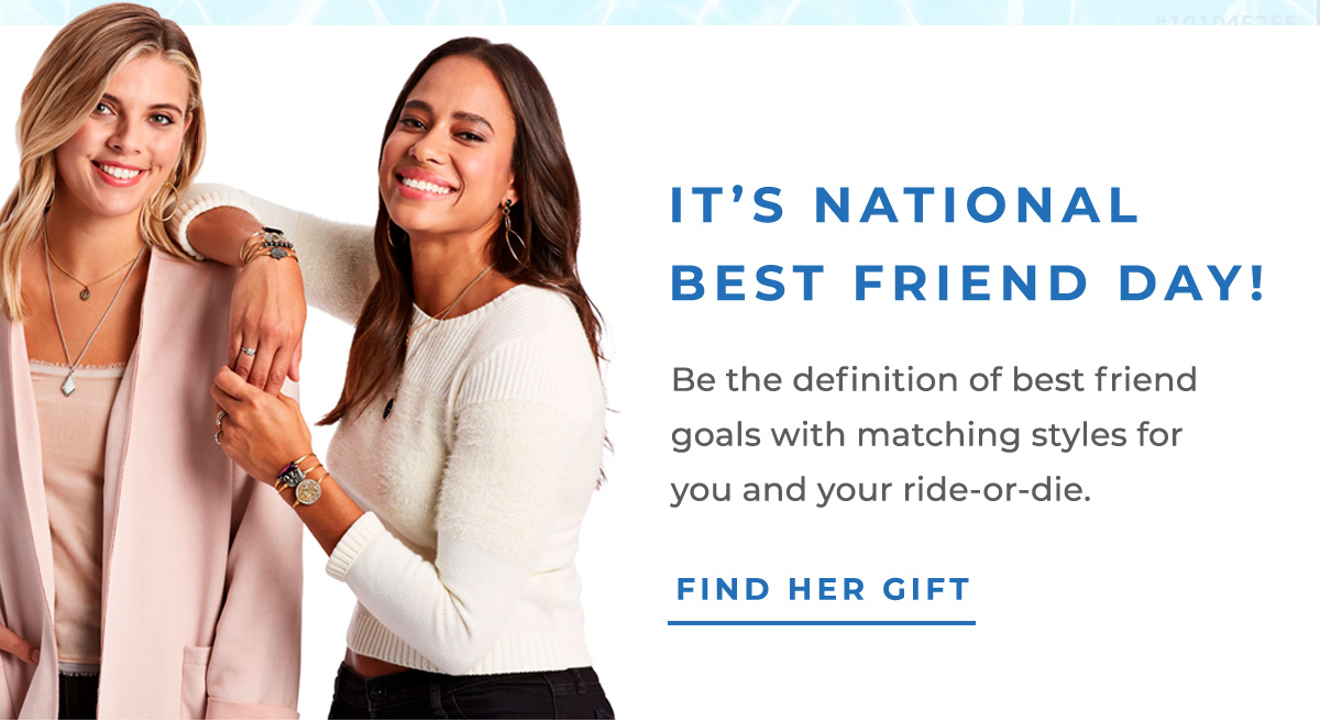 IT'S NATIONAL BEST FRIEND DAY!   Be the definition of best friend goals with matching styles for you and your ride-or-die.   FIND HER GIFT