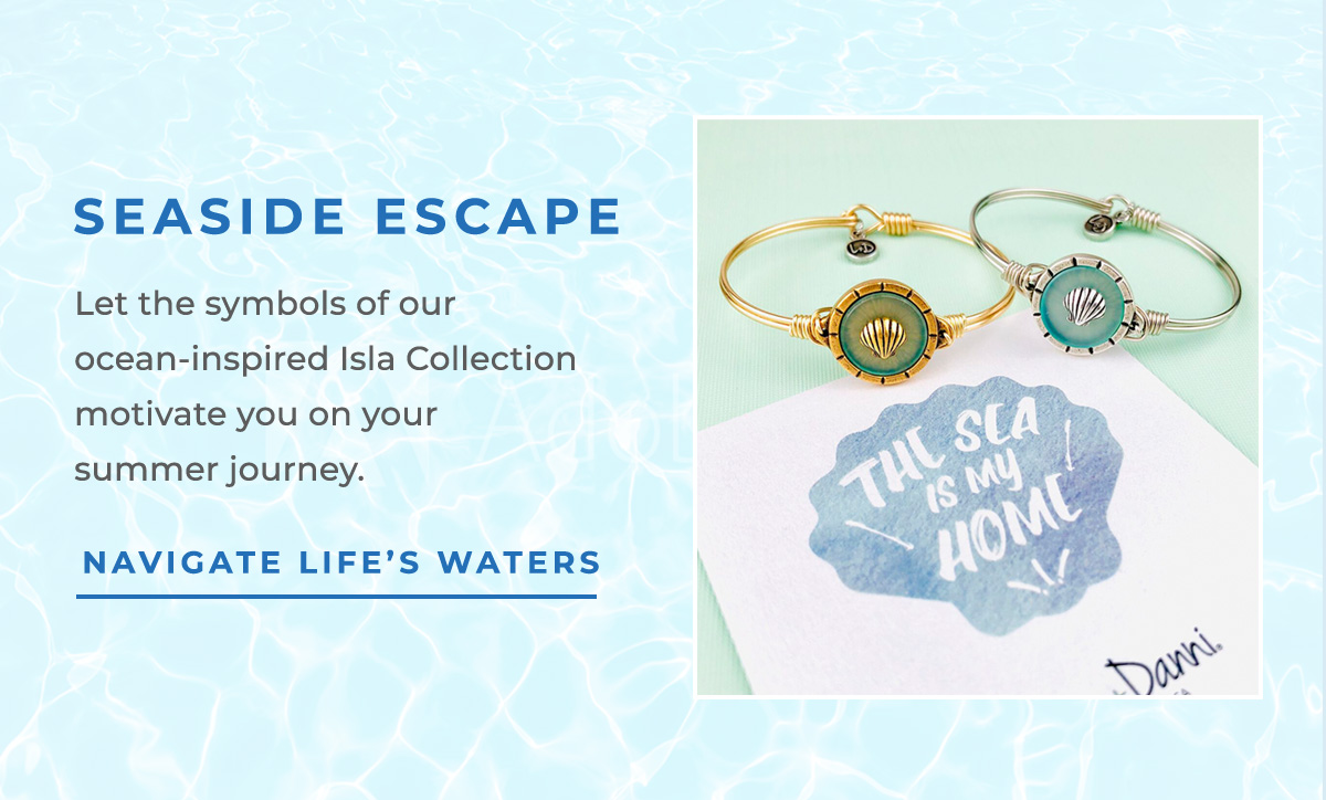 SEASIDE ESCAPE   Let the symbols of our ocean-inspired Isla Collection motivate you on your summer journey.   NAVIGATE LIFE'S WATERS