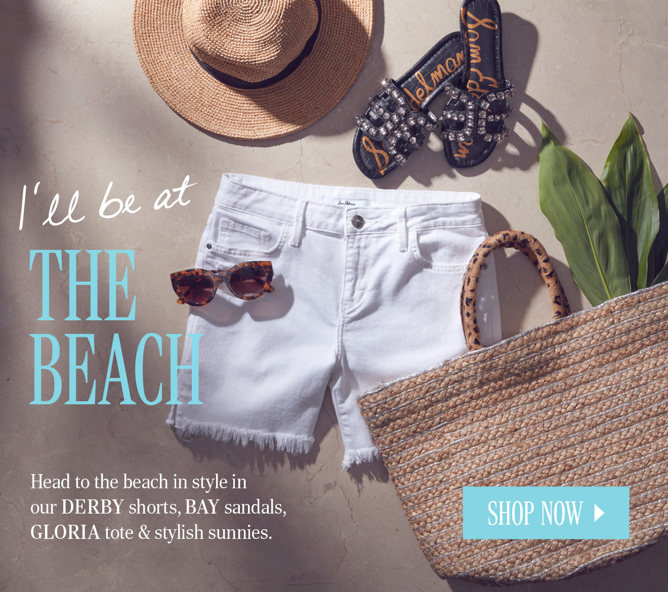 I'LL BE AT THE BEACH. Head to the beach in style inour DERBY shorts, BAY sandals, GLORIA tote & stylish sunnies. SHOP NOW.