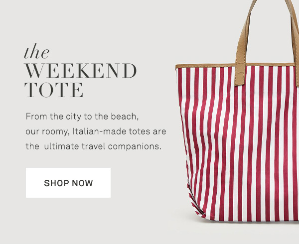 The Weekend Tote - From the city to the beach, our roomy, Italian-made totes are the ultimate travel companions. - [SHOP NOW]