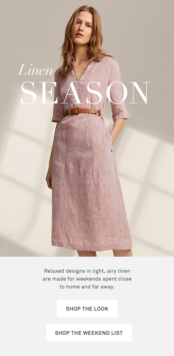 Linen Season - Relaxed designs in light, airy linen are made for weekends spent close to home and far away. - [SHOP THE LOOK] - [SHOP THE WEEKEND LIST]