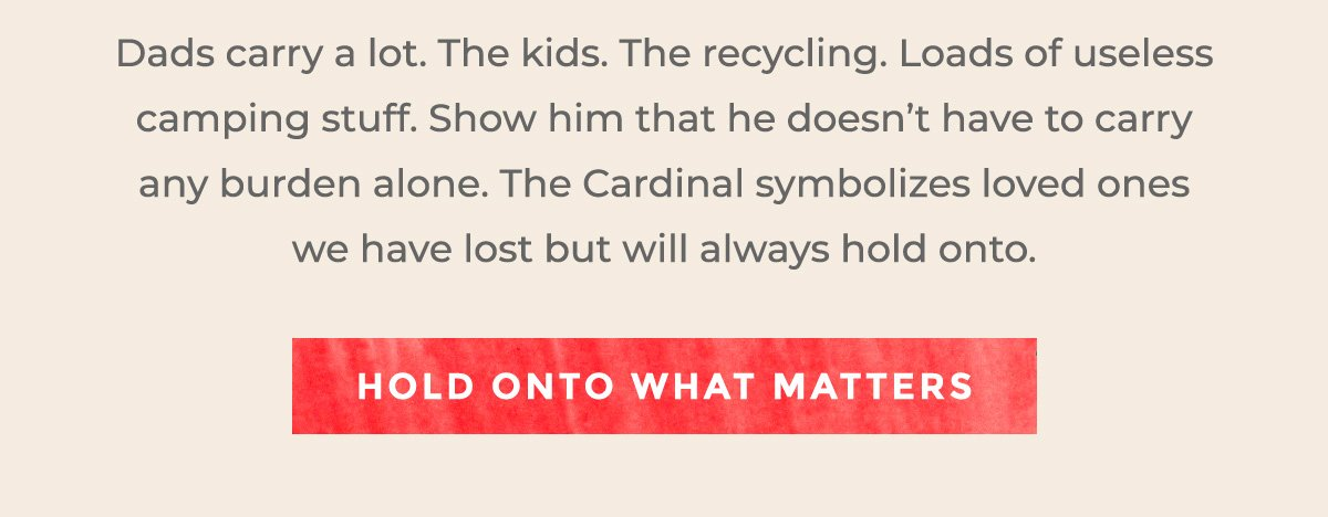 Dads carry a lot. The kids. The recycling. Loads of useless camping stuff. Show him that he doesn't have to carry any burden alone. The Cardinal symbolizes loved ones we have lost but will always hold onto. | HOLD ONTO WHAT MATTERS