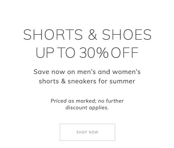Shorts & shoes up to 30% off. Save now on men's and women's shorts & sneakers for summer. Priced as marked; no further discount applies. Shop Now.