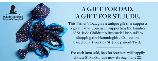 ST. JUDE CHILDREN'S RESEARCH HOSPITAL - FOR EACH ITEM SOLD, BROOKS BROTHERS WILL HAPPILY DONATE $10 TO ST. JUDE NOW THROUGH 22‡