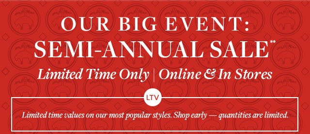OUR BIG EVENT: SEMI-ANNUAL SALE* - LIMITED TIME ONLY ONLINE & IN STORES - LIMITED TIME VALUES ON OUR MOST POPULAR STYLES. SHOP EARLY — QUANTITIES ARE LIMITED.